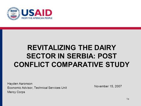 1a REVITALIZING THE DAIRY SECTOR IN SERBIA: POST CONFLICT COMPARATIVE STUDY Hayden Aaronson Economic Advisor, Technical Services Unit Mercy Corps November.