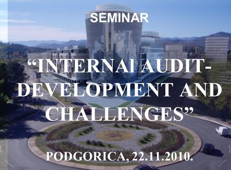 "SEMINAR ""INTERNAl AUDIT- DEVELOPMENT AND CHALLENGES"" PODGORICA, 22.11.2010."