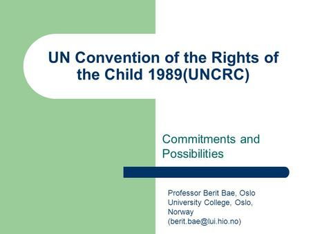 UN Convention of the Rights of the Child 1989(UNCRC) Commitments and Possibilities Professor Berit Bae, Oslo University College, Oslo, Norway