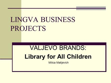 LINGVA BUSINESS PROJECTS VALJEVO BRANDS: Library for All Children Milica Matijevich.