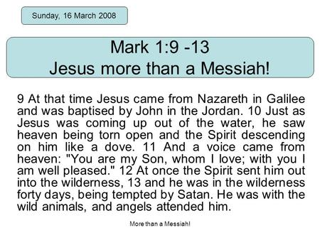 More than a Messiah! Mark 1:9 -13 Jesus more than a Messiah! Sunday, 16 March 2008 9 At that time Jesus came from Nazareth in Galilee and was baptised.