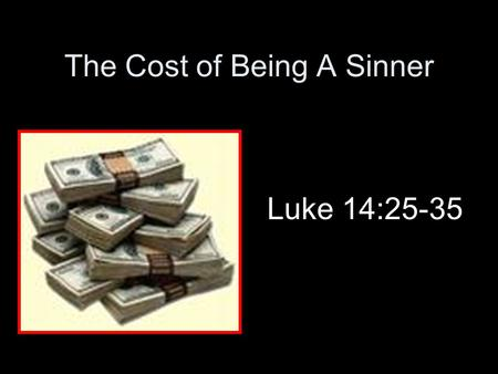 The Cost of Being A Sinner Luke 14:25-35. Introduction Cost of discipleship –Counting the cost necessary –Price to pay (Matthew 7:21; Luke 9:23) –Moses.
