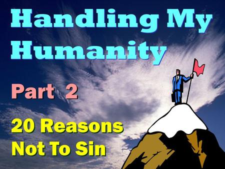 Handling My Humanity Part 2 20 Reasons Not To Sin.