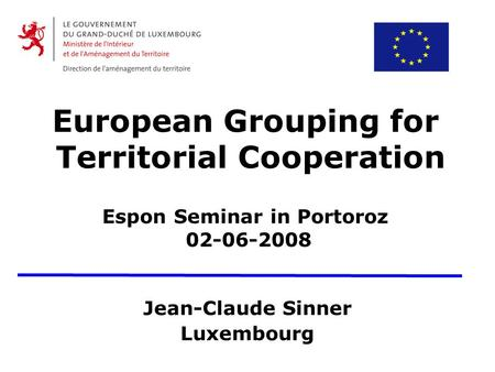 European Grouping for Territorial Cooperation Espon Seminar in Portoroz 02-06-2008 Jean-Claude Sinner Luxembourg.