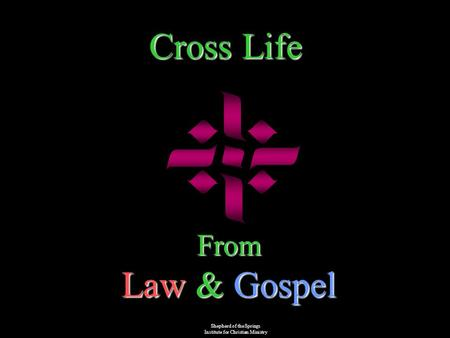 Cross Life From Law & Gospel Shepherd of the Springs Institute for Christian Ministry.