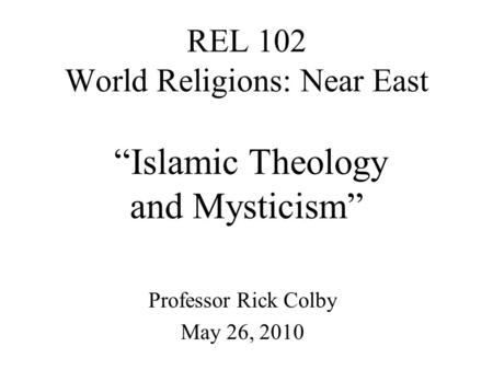"REL 102 World Religions: Near East ""Islamic Theology and Mysticism"" Professor Rick Colby May 26, 2010."