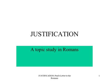 JUSTIFICATION: Paul's Letter to the Romans 1 JUSTIFICATION A topic study in Romans.