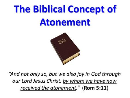 "The Biblical Concept of Atonement ""And not only so, but we also joy in God through our Lord Jesus Christ, by whom we have now received the atonement."""