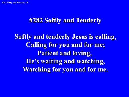 #282 Softly and Tenderly Softly and tenderly Jesus is calling, Calling for you and for me; Patient and loving, He's waiting and watching, Watching for.