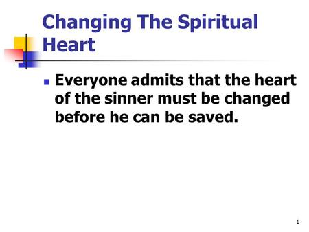 Changing The Spiritual Heart Everyone admits that the heart of the sinner must be changed before he can be saved. 1.
