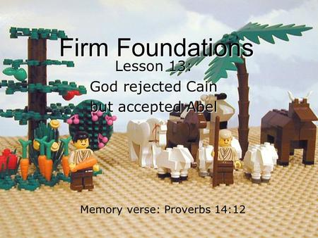 Firm Foundations Lesson 13: God rejected Cain but accepted Abel Memory verse: Proverbs 14:12.
