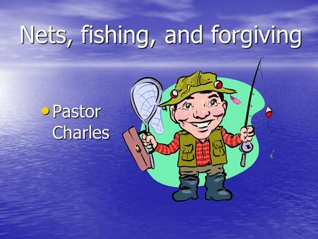 Nets, fishing, and forgiving Pastor Charles Pastor Charles.