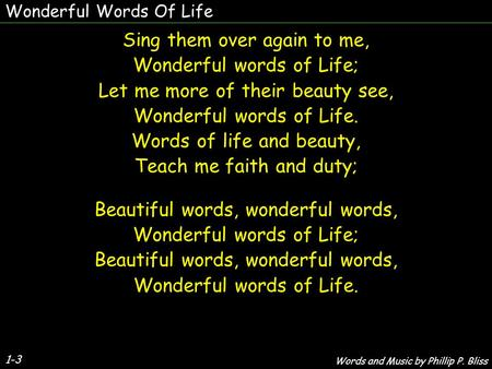 Wonderful Words Of Life 1-3 Sing them over again to me, Wonderful words of Life; Let me more of their beauty see, Wonderful words of Life. Words of life.