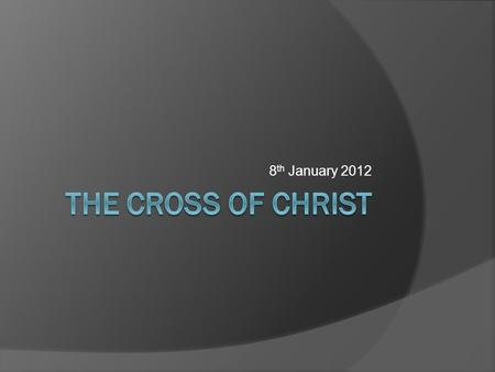 8 th January 2012. THE CROSS OF CHRIST  INTRODUCTION  THE HISTORICITY OF THE CROSS  THE AWFULNESS OF THE CROSS  THE THEOLOGY OF THE CROSS  THE OUTCOME.