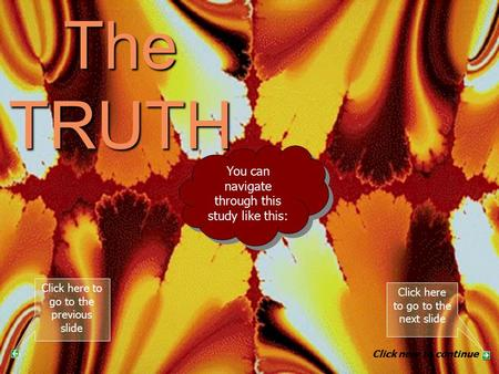 The TRUTH PART 4 You can navigate through this study like this: Click here to go to the next slide Click here to go to the previous slide Click now to.