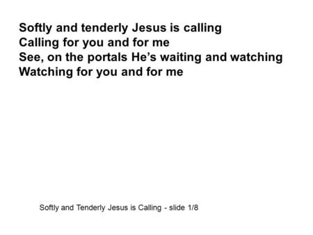 Softly and tenderly Jesus is calling Calling for you and for me See, on the portals He's waiting and watching Watching for you and for me Softly and Tenderly.