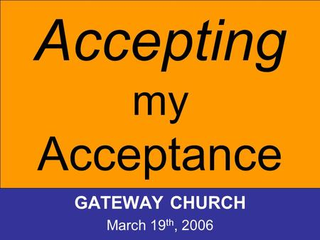 Accepting my Acceptance GATEWAY CHURCH March 19 th, 2006.