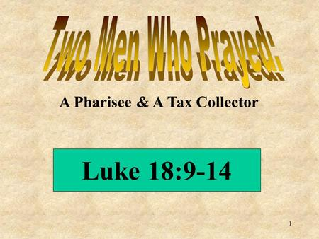 A Pharisee & A Tax Collector Luke 18:9-14 1. Humility Self Righteousness Opposites Possible to have both among people alike in many ways Like to think.