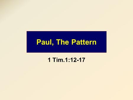 "Paul, The Pattern 1 Tim.1:12-17. 1 Tim.1:16 Purpose 1 Blessing Purpose 3 Savior Blessing ""However, for this reason I obtained mercy, that in me first."