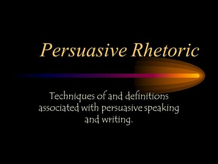 Persuasive Rhetoric Techniques of and definitions associated with persuasive speaking and writing.