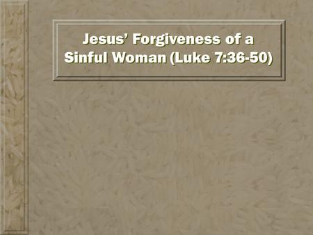 Jesus' Forgiveness of a Sinful Woman (Luke 7:36-50)