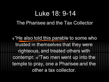 "Luke 18: 9-14 The Pharisee and the Tax Collector 9 ""He also told this parable to some who trusted in themselves that they were righteous, and treated others."