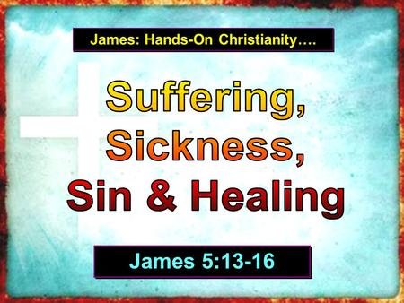 James: Hands-On Christianity…. James 5:13-16.