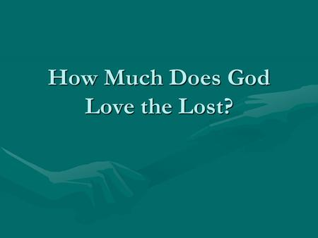How Much Does God Love the Lost?. God's Love for the Lost 1. How much does God love the sinner? (The person who has never been saved). 2. How much does.