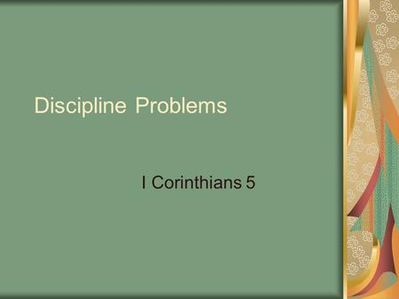 Discipline Problems I Corinthians 5. Introduction The apostle now takes up various moral and spiritual problems in the congregation. These subjects form.