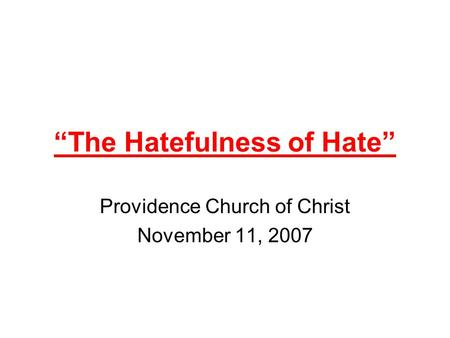 """The Hatefulness of Hate"" Providence Church of Christ November 11, 2007."