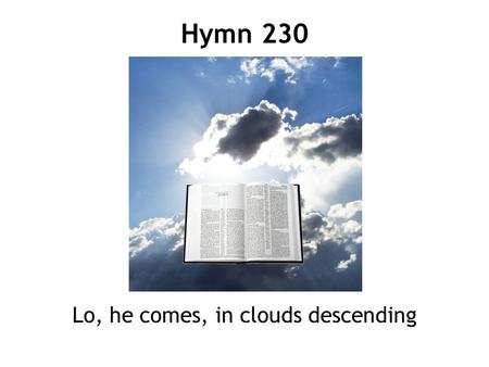 Lo, he comes, in clouds descending Hymn 230. 1 Lo, he comes, in clouds descending, Jesus comes on earth to reign; all the angel-hosts attending form his.