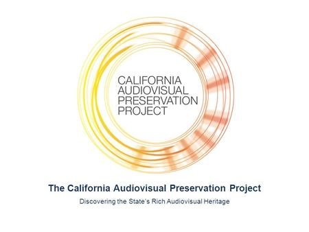 The California Audiovisual Preservation Project Discovering the State's Rich Audiovisual Heritage.
