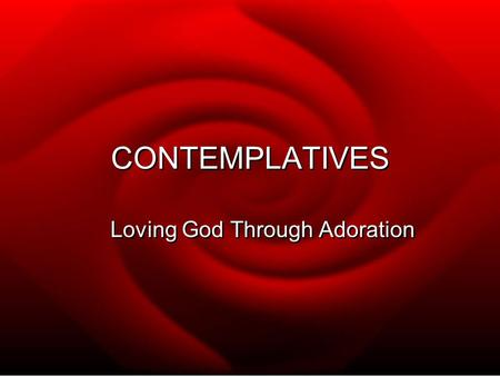 CONTEMPLATIVES Loving God Through Adoration.  IN THE SAME WAY THAT SOME PEOPLE EXPRESS LOVE AND AFFECTION TO EACH OTHER IN ROMANTIC WAYS, CONTEMPLATIVES.