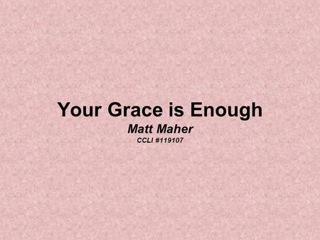 Your Grace is Enough Matt Maher CCLI #119107. Great is Your faithfulness oh God You wrestle with the sinner's heart You lead us by still waters and to.