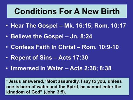 Conditions For A New Birth Hear The Gospel – Mk. 16:15; Rom. 10:17 Believe the Gospel – Jn. 8:24 Confess Faith In Christ – Rom. 10:9-10 Repent of Sins.