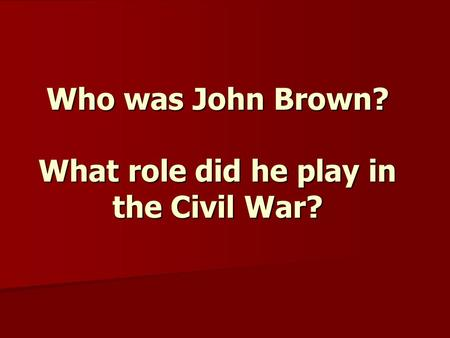 Who was John Brown? What role did he play in the Civil War?