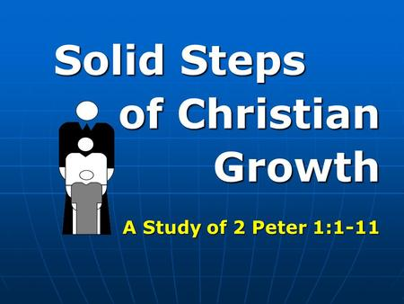 Solid Steps of Christian Growth Growth A Study of 2 Peter 1:1-11.