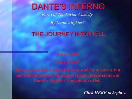 DANTE'S INFERNO THE JOURNEY INTO HELL Drew Zailik Class of 2007 This presentation is intended for a student to have a fun and colorful journey through.