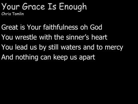 Your Grace Is Enough Chris Tomlin Great is Your faithfulness oh God You wrestle with the sinner's heart You lead us by still waters and to mercy And nothing.