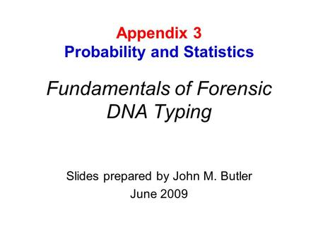 Fundamentals of Forensic DNA Typing Slides prepared by John M. Butler June 2009 Appendix 3 Probability and Statistics.