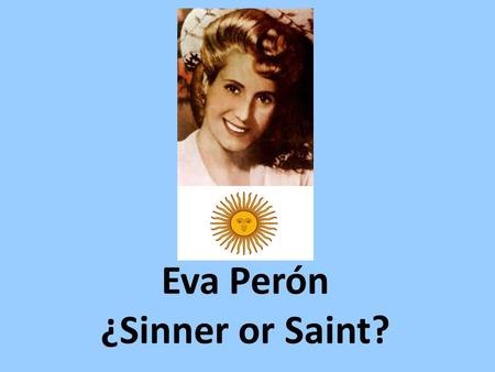 Eva Perón ¿Sinner or Saint?. Introducción Some would say that Eva Duarte de Perón is one of the most notable and influential women of Latin America. She.