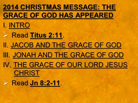 2014 CHRISTMAS MESSAGE: THE GRACE OF GOD HAS APPEARED I. INTRO  Read Titus 2:11. II. JACOB AND THE GRACE OF GOD III. JONAH AND THE GRACE OF GOD IV. THE.