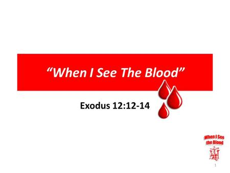 """When I See The Blood"" Exodus 12:12-14 1. 12 For I will pass through the land of Egypt this night, and will smite all the firstborn in the land of Egypt,"