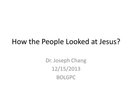 How the People Looked at Jesus? Dr. Joseph Chang 12/15/2013 BOLGPC.