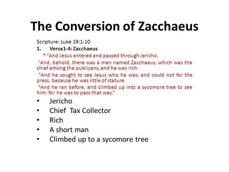 "The Conversion of Zacchaeus Scripture: Luke 19:1-10 1.Verse1-4: Zacchaeus "" 1 And Jesus entered and passed through Jericho. 2 And, behold, there was a."