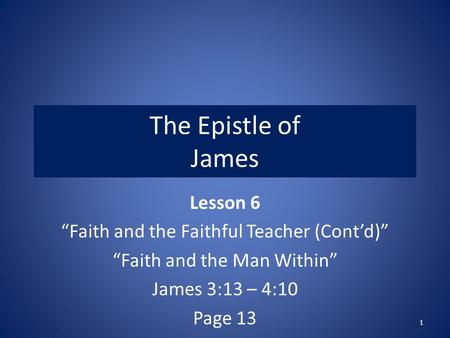"The Epistle of James Lesson 6 ""Faith and the Faithful Teacher (Cont'd)"" ""Faith and the Man Within"" James 3:13 – 4:10 Page 13 1."