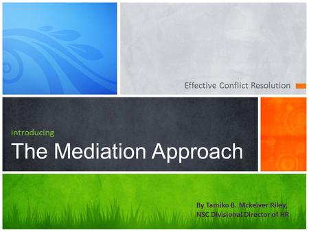 Effective Conflict Resolution introducing The Mediation Approach By Tamiko B. Mckeiver Riley, NSC Divisional Director of HR.