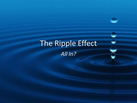 The Ripple Effect All In?. When you hold out, you lose out. When you go all in, you win.