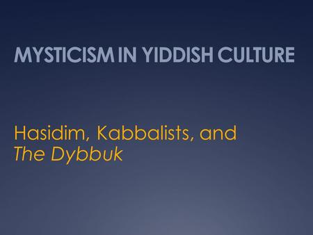 MYSTICISM IN YIDDISH CULTURE Hasidim, Kabbalists, and The Dybbuk.
