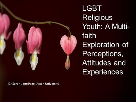 LGBT Religious Youth: A Multi- faith Exploration of Perceptions, Attitudes and Experiences ? Dr Sarah-Jane Page, Aston University.
